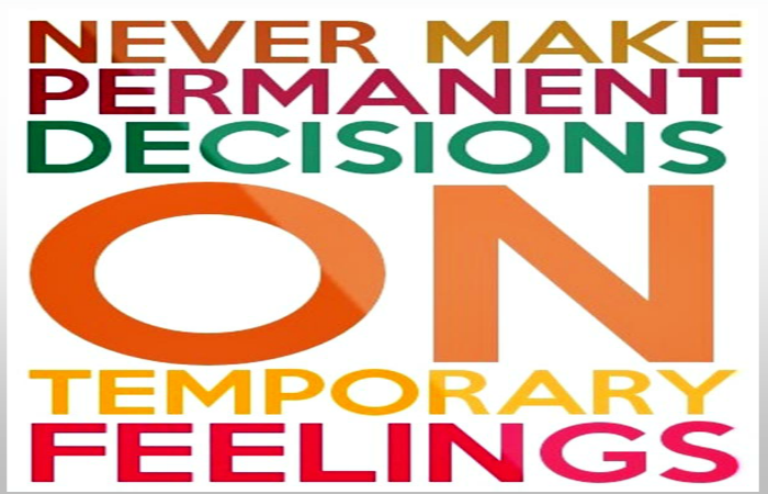 permanent decisions on temporary feelings